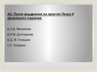 А2. После воцарения на престол Петра II произошло падение а) А.Д. Меншикова