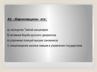 А3. «Бироновщина» это: а) господство Тайной канцелярии б) активная борьба ру
