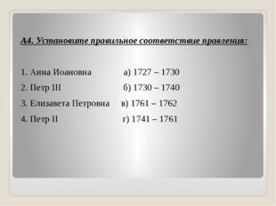 А4. Установите правильное соответствие правления: 1. Анна Иоановна а) 1727 –