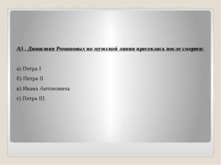 А5 . Династия Романовых по мужской линии пресеклась после смерти: а) Петра I
