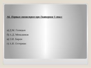 А6. Первым министром при Екатерине I стал: а) Д.М. Голицын б) А.Д. Меньшиков