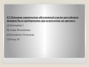 А7.Попытка ограничения абсолютной власти российского монарха была предпринят