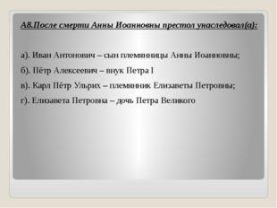 А8.После смерти Анны Иоанновны престол унаследовал(а):  а). Иван Антонович