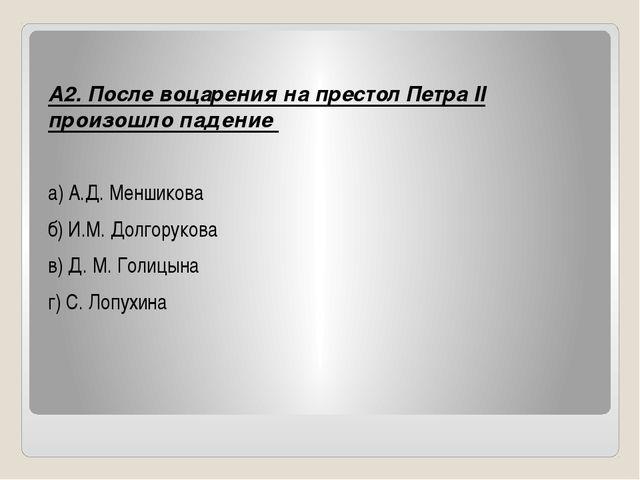 А2. После воцарения на престол Петра II произошло падение а) А.Д. Меншикова...
