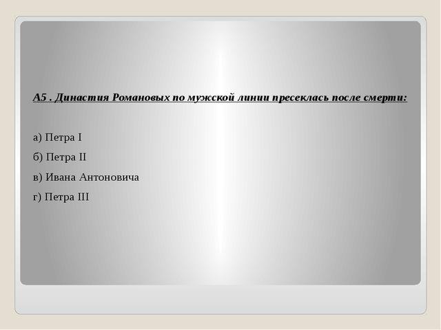 А5 . Династия Романовых по мужской линии пресеклась после смерти: а) Петра I...