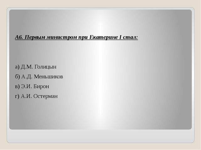 А6. Первым министром при Екатерине I стал: а) Д.М. Голицын б) А.Д. Меньшиков...