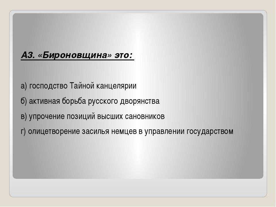 А3. «Бироновщина» это: а) господство Тайной канцелярии б) активная борьба ру...