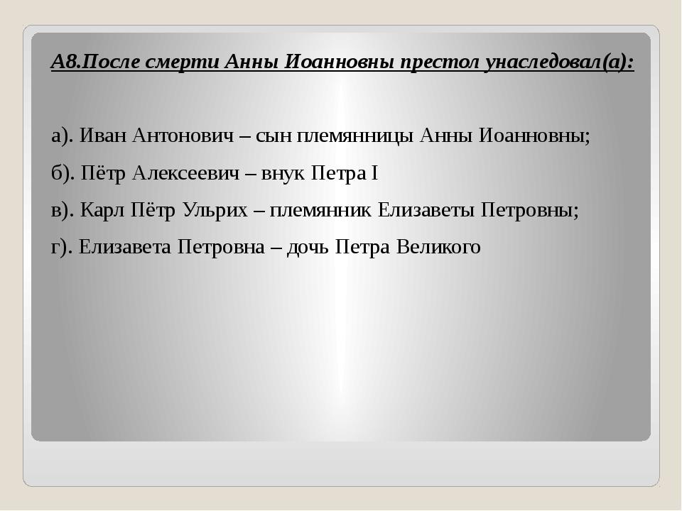 А8.После смерти Анны Иоанновны престол унаследовал(а):  а). Иван Антонович...