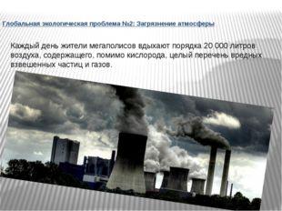 Глобальная экологическая проблема №2: Загрязнение атмосферы Каждый день жител