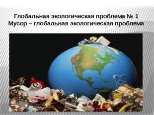 Глобальная экологическая проблема № 1 Мусор – глобальная экологическая проблема