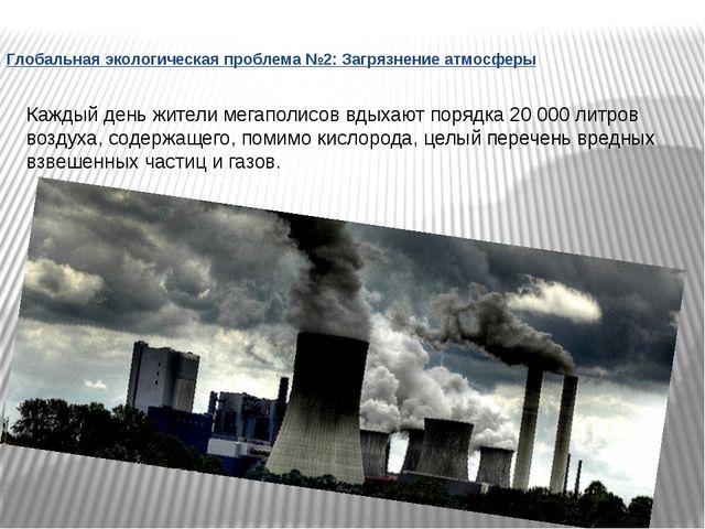 Глобальная экологическая проблема №2: Загрязнение атмосферы Каждый день жител...
