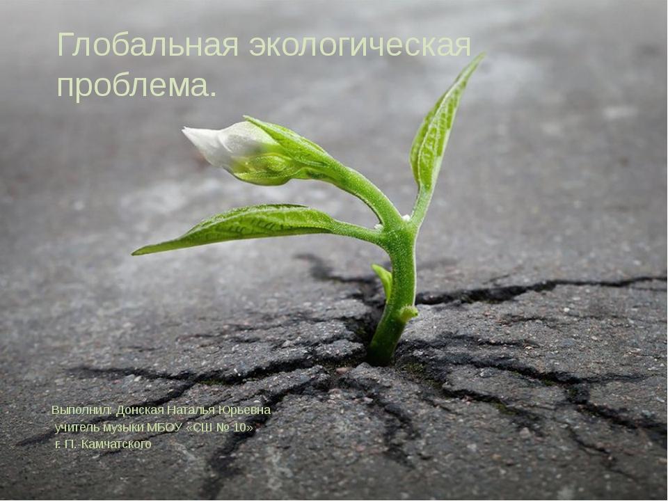 Глобальная экологическая проблема. Выполнил: Донская Наталья Юрьевна учитель...
