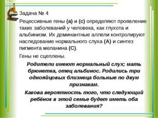 Задача № 4 Рецессивные гены (а) и (с) определяют проявление таких заболеваний