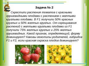 Задача № 2 Скрестили растения томатов с красными грушевидными плодами с раст