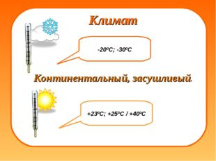 Климат +23ºС; +25ºС / +40ºС -20ºС; -30ºС Континентальный, засушливый.