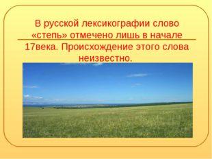 В русской лексикографии слово «степь» отмечено лишь в начале 17века. Происхож