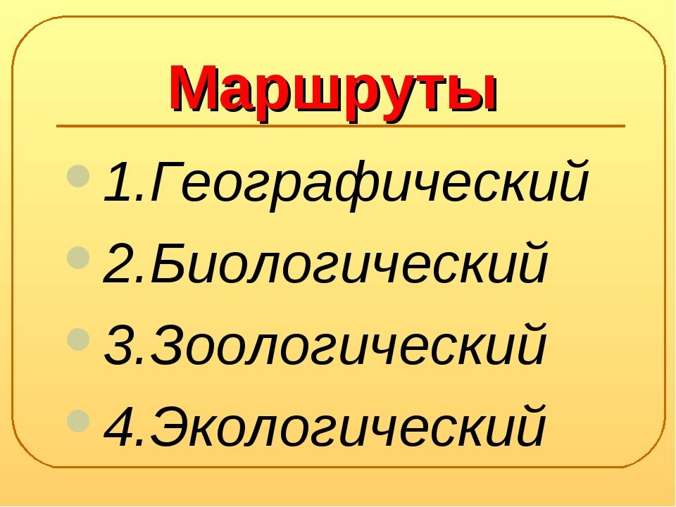 Маршруты 1.Географический 2.Биологический 3.Зоологический 4.Экологичеcкий