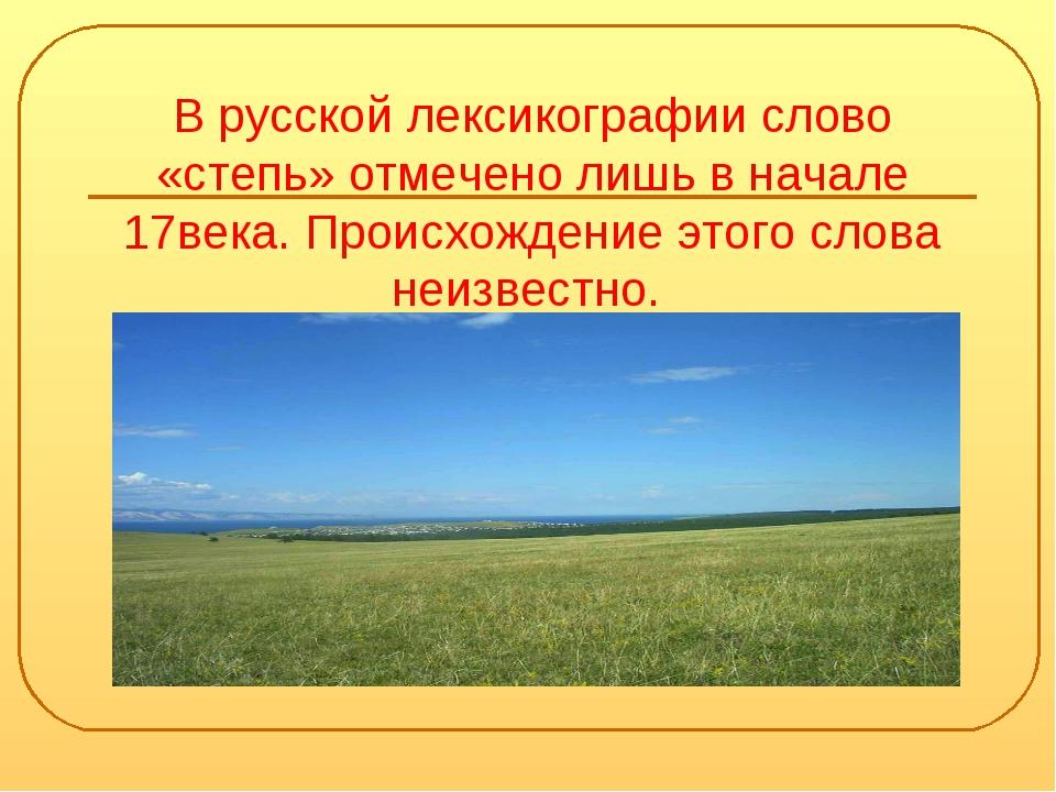 В русской лексикографии слово «степь» отмечено лишь в начале 17века. Происхож...
