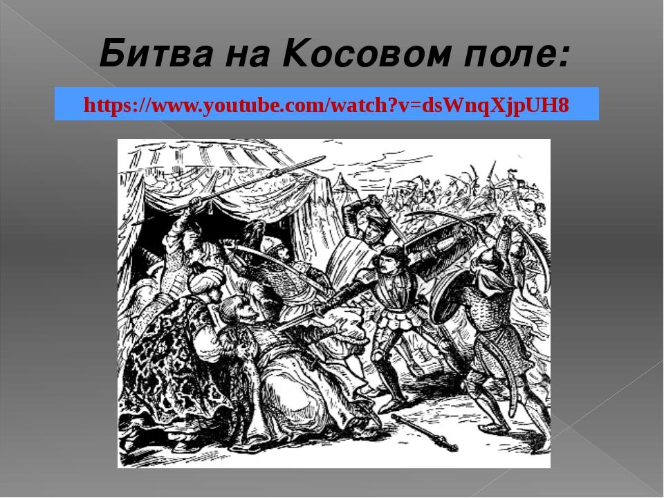Битва на Косовом поле: https://www.youtube.com/watch?v=dsWnqXjpUH8