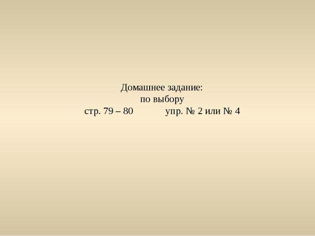 Домашнее задание: по выбору стр. 79 – 80 упр. № 2 или № 4