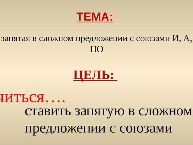 запятая в сложном предложении с союзами И, А, НО ТЕМА: ЦЕЛЬ: учиться…. ставит...