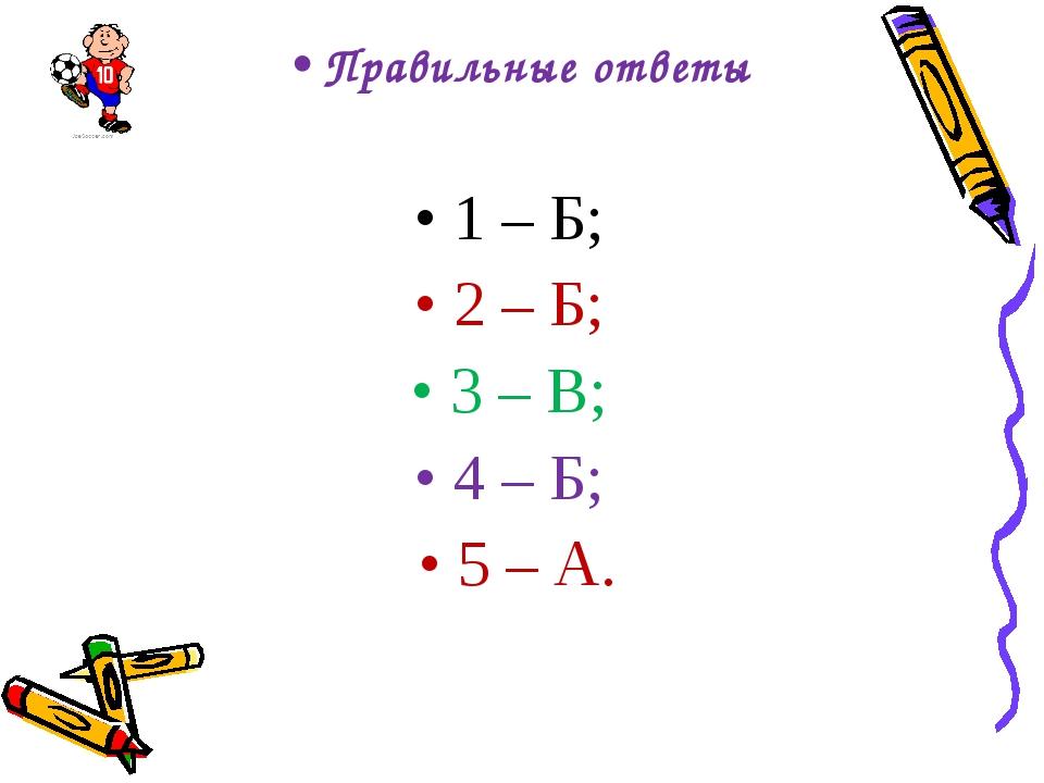 Правильные ответы 1 – Б; 2 – Б; 3 – В; 4 – Б; 5 – А.