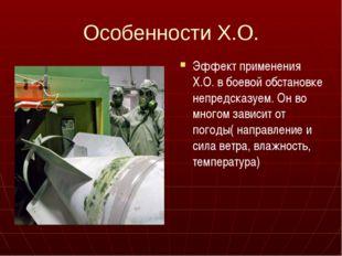 Особенности Х.О. Эффект применения Х.О. в боевой обстановке непредсказуем. Он