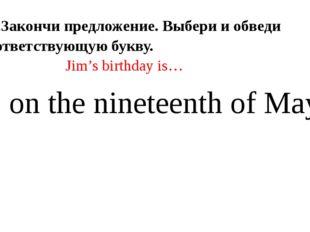 1).Закончи предложение. Выбери и обведи соответствующую букву. Jim's birthda