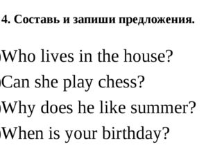 4. Составь и запиши предложения. Who lives in the house? Can she play chess?