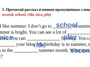 5. Прочитай рассказ и впиши пропущенные слова. second, school, ride, nice, pl