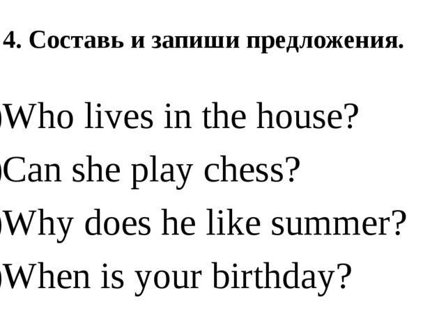 4. Составь и запиши предложения. Who lives in the house? Can she play chess?...