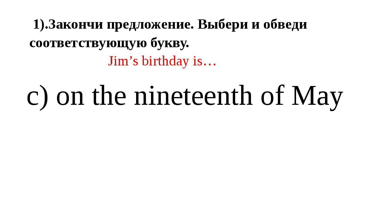 1).Закончи предложение. Выбери и обведи соответствующую букву. Jim's birthda...