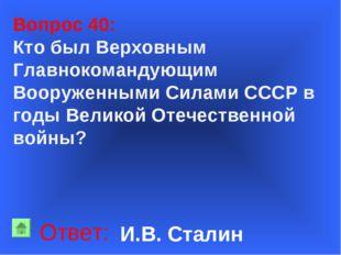 Вопрос 40: Кто был Верховным Главнокомандующим Вооруженными Силами СССР в го