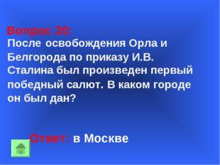 Ответ: в Москве Вопрос 20: После освобождения Орла и Белгорода по приказу И.В