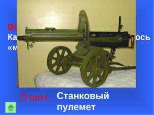 Вопрос 20: Какое оружие войны называлось «максим»? Ответ: Станковый пулемет