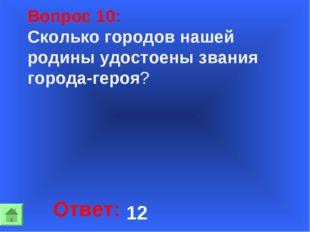 Вопрос 10: Сколько городов нашей родины удостоены звания города-героя? Ответ