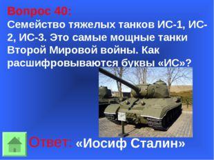 Вопрос 40: Семейство тяжелых танков ИС-1, ИС-2, ИС-3. Это самые мощные танки