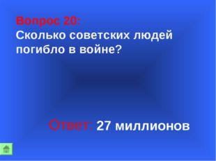 Вопрос 20: Сколько советских людей погибло в войне? Ответ: 27 миллионов
