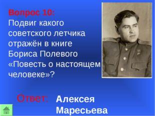 Вопрос 10: Подвиг какого советского летчика отражён в книге Бориса Полевого