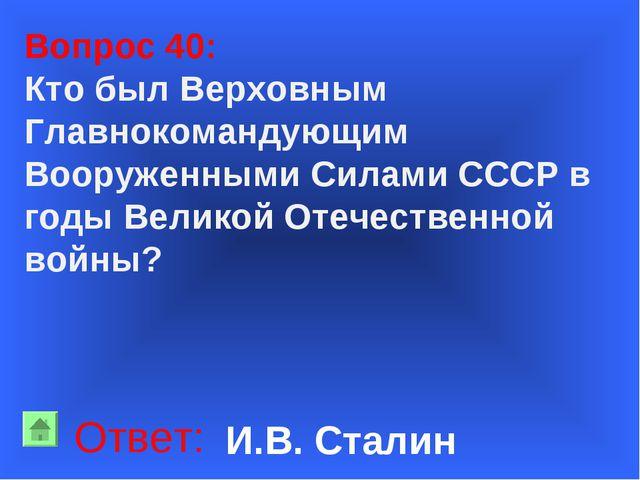 Вопрос 40: Кто был Верховным Главнокомандующим Вооруженными Силами СССР в го...