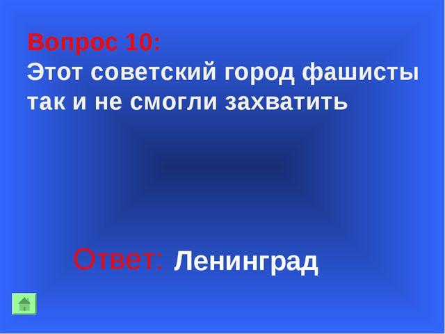 Вопрос 10: Этот советский город фашисты так и не смогли захватить Ответ: Лен...