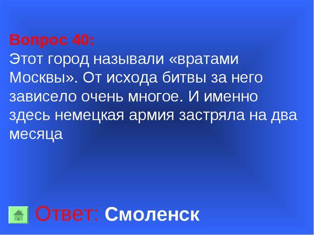Вопрос 40: Этот город называли «вратами Москвы». От исхода битвы за него зав...