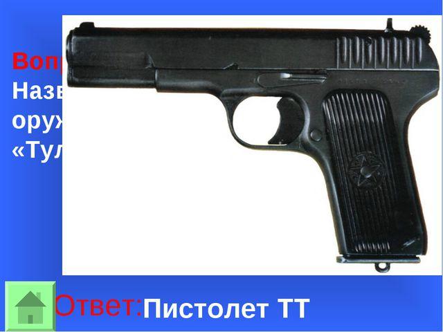 Вопрос 30: Название какого знаменитого оружия расшифровывалось «Тульский. Ток...