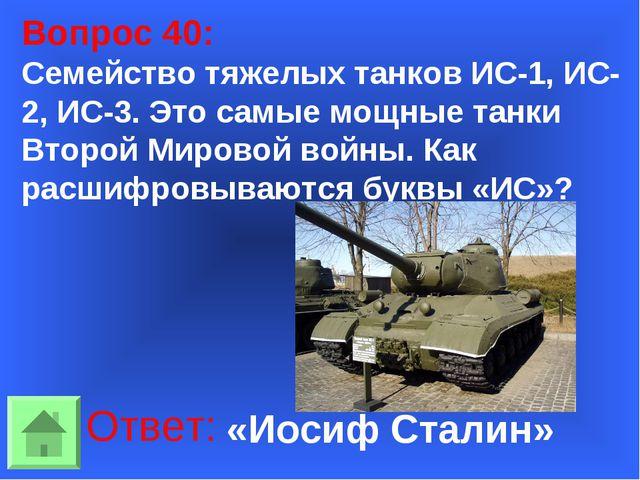 Вопрос 40: Семейство тяжелых танков ИС-1, ИС-2, ИС-3. Это самые мощные танки...