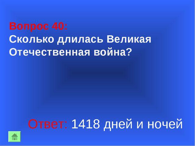 Вопрос 40: Сколько длилась Великая Отечественная война? Ответ: 1418 дней и но...