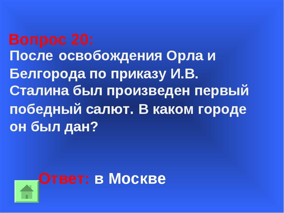 Ответ: в Москве Вопрос 20: После освобождения Орла и Белгорода по приказу И.В...
