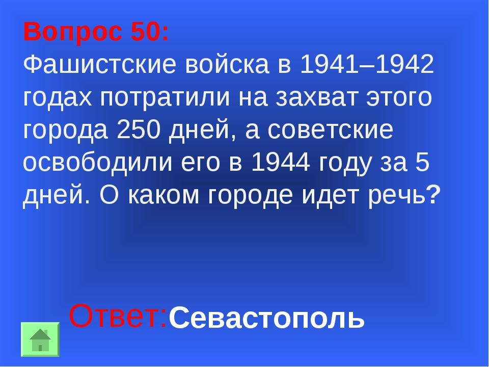 Вопрос 50: Фашистские войска в 1941–1942 годах потратили на захват этого горо...