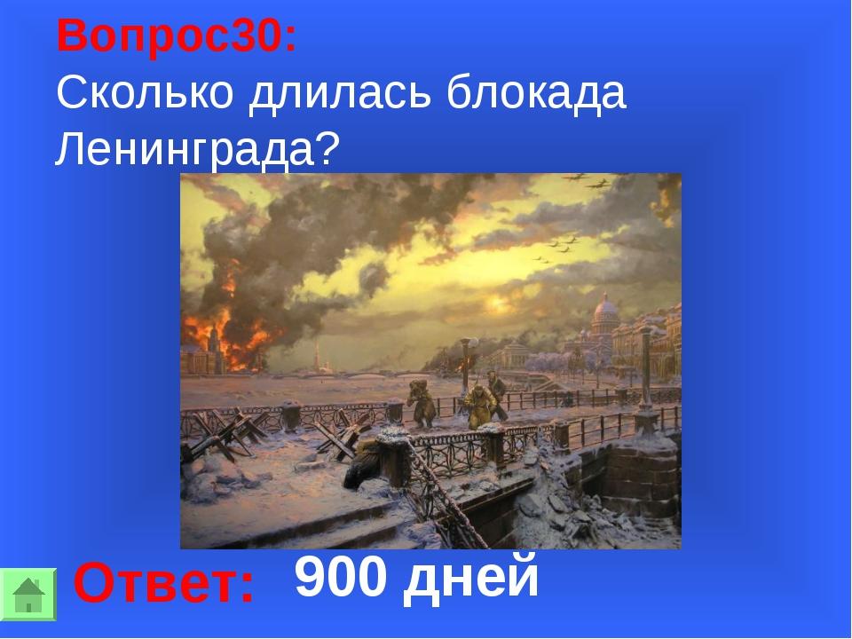 Вопрос30: Сколько длилась блокада Ленинграда? Ответ: 900 дней