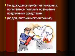 Не дожидаясь прибытия пожарных, попытайтесь потушить возгорание подручными ср