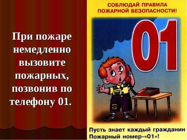 При пожаре немедленно вызовите пожарных, позвонив по телефону 01.